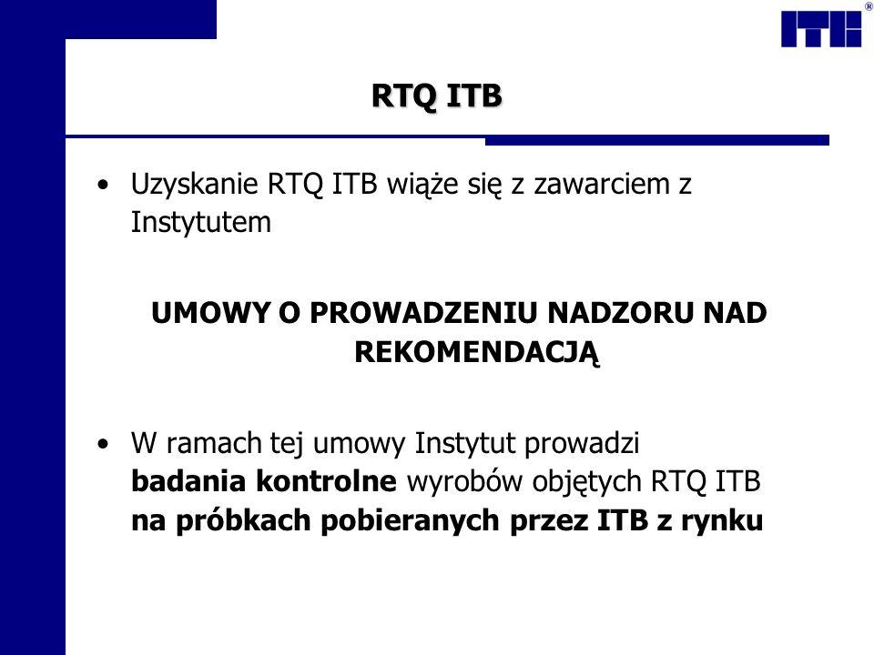 RTQ ITB Uzyskanie RTQ ITB wiąże się z zawarciem z Instytutem UMOWY O PROWADZENIU NADZORU NAD REKOMENDACJĄ W ramach tej umowy Instytut prowadzi badania kontrolne wyrobów objętych RTQ ITB na próbkach pobieranych przez ITB z rynku