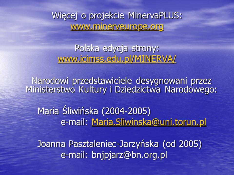 Więcej o projekcie MinervaPLUS: www.minerveurope.org Polska edycja strony: www.icimss.edu.pl/MINERVA/ Narodowi przedstawiciele desygnowani przez Ministerstwo Kultury i Dziedzictwa Narodowego: Maria Śliwińska (2004-2005) e-mail: Maria.Sliwinska@uni.torun.pl Maria.Sliwinska@uni.torun.pl Joanna Pasztaleniec-Jarzyńska (od 2005) e-mail: bnjpjarz@bn.org.pl