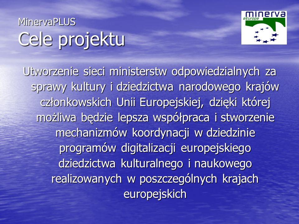 MinervaPLUS Cele projektu Utworzenie sieci ministerstw odpowiedzialnych za sprawy kultury i dziedzictwa narodowego krajów członkowskich Unii Europejskiej, dzięki której możliwa będzie lepsza współpraca i stworzenie mechanizmów koordynacji w dziedzinie programów digitalizacji europejskiego dziedzictwa kulturalnego i naukowego realizowanych w poszczególnych krajach europejskich