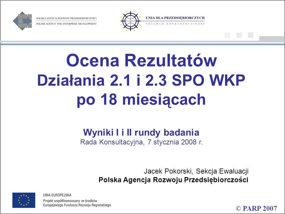 Ocena Rezultatów Działania 2.1 i 2.3 SPO WKP po 18 miesiącach Wyniki I i II rundy badania © PARP 2007 Rada Konsultacyjna, 7 stycznia 2008 r.