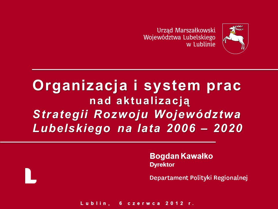 Organizacja i system prac nad aktualizacją Strategii Rozwoju Województwa Lubelskiego na lata 2006 – 2020 Bogdan Kawałko Dyrektor Lublin, 6 czerwca 2012 r.