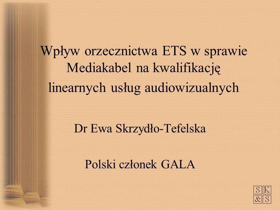 Wpływ orzecznictwa ETS w sprawie Mediakabel na kwalifikację linearnych usług audiowizualnych Dr Ewa Skrzydło-Tefelska Polski członek GALA