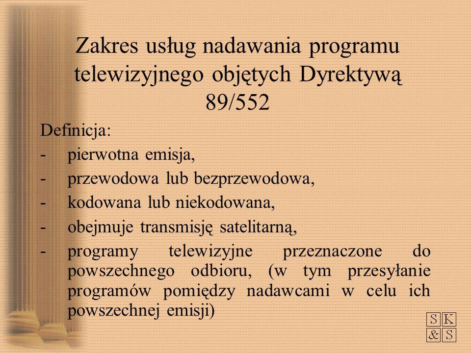 Zakres usług nadawania programu telewizyjnego objętych Dyrektywą 89/552 Definicja: -pierwotna emisja, -przewodowa lub bezprzewodowa, -kodowana lub niekodowana, -obejmuje transmisję satelitarną, -programy telewizyjne przeznaczone do powszechnego odbioru, (w tym przesyłanie programów pomiędzy nadawcami w celu ich powszechnej emisji)