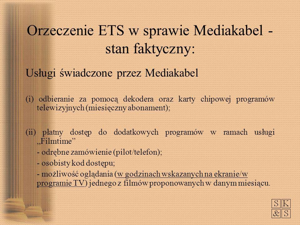 Orzeczenie ETS w sprawie Mediakabel - stan faktyczny: Usługi świadczone przez Mediakabel (i) odbieranie za pomocą dekodera oraz karty chipowej programów telewizyjnych (miesięczny abonament); (ii) płatny dostęp do dodatkowych programów w ramach usługi Filmtime - odrębne zamówienie (pilot/telefon); - osobisty kod dostępu; - możliwość oglądania (w godzinach wskazanych na ekranie/w programie TV) jednego z filmów proponowanych w danym miesiącu.