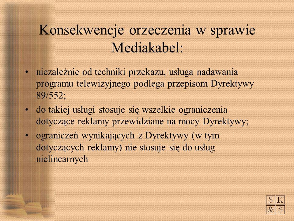 Konsekwencje orzeczenia w sprawie Mediakabel: niezależnie od techniki przekazu, usługa nadawania programu telewizyjnego podlega przepisom Dyrektywy 89/552; do takiej usługi stosuje się wszelkie ograniczenia dotyczące reklamy przewidziane na mocy Dyrektywy; ograniczeń wynikających z Dyrektywy (w tym dotyczących reklamy) nie stosuje się do usług nielinearnych
