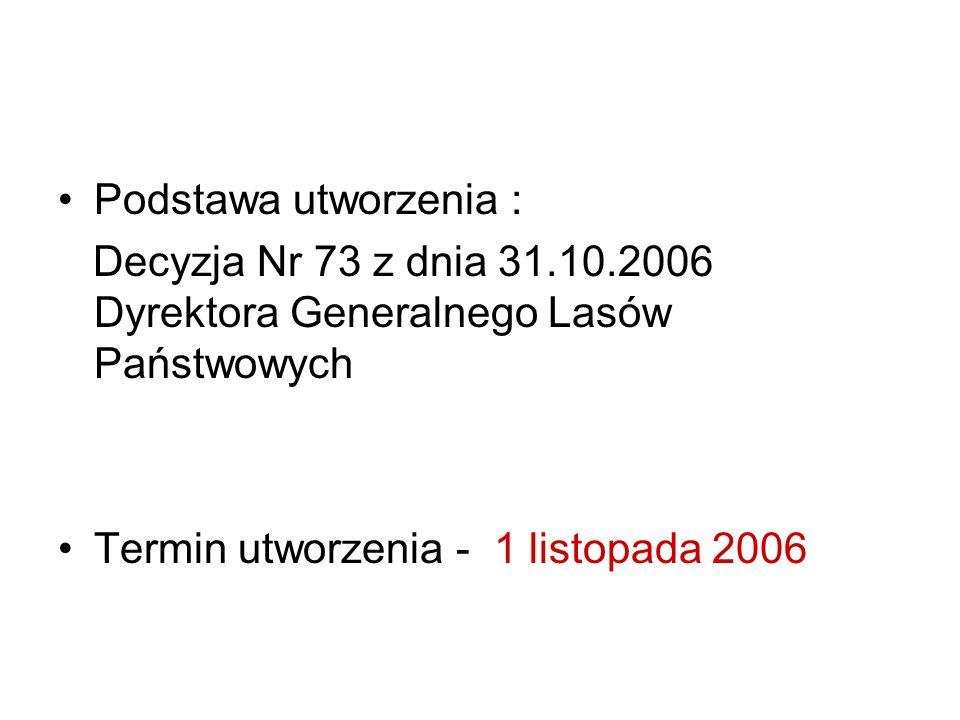Podstawa utworzenia : Decyzja Nr 73 z dnia 31.10.2006 Dyrektora Generalnego Lasów Państwowych Termin utworzenia - 1 listopada 2006