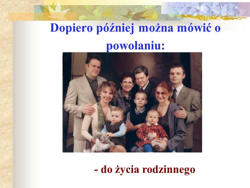 Dopiero później można mówić o powołaniu: - do życia rodzinnego