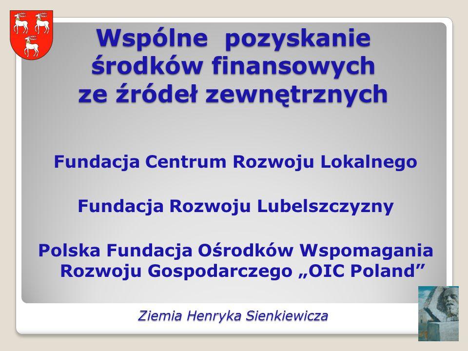Wspólne pozyskanie środków finansowych ze źródeł zewnętrznych Fundacja Centrum Rozwoju Lokalnego Fundacja Rozwoju Lubelszczyzny Polska Fundacja Ośrodków Wspomagania Rozwoju Gospodarczego OIC Poland Ziemia Henryka Sienkiewicza