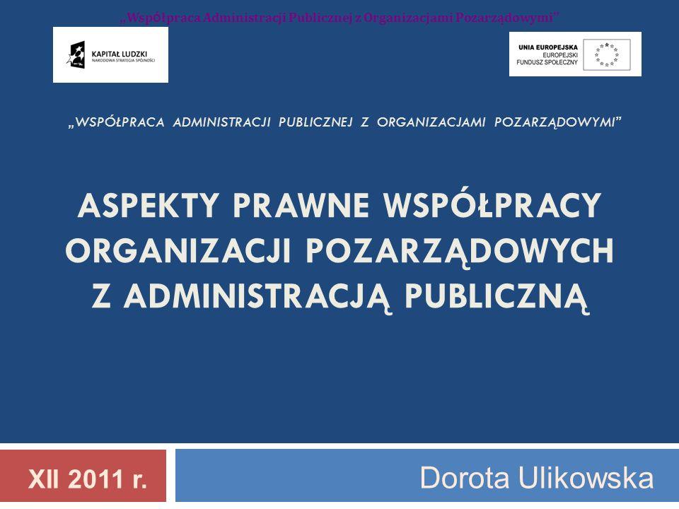 WSPÓŁPRACA ADMINISTRACJI PUBLICZNEJ Z ORGANIZACJAMI POZARZĄDOWYMI ASPEKTY PRAWNE WSPÓŁPRACY ORGANIZACJI POZARZĄDOWYCH Z ADMINISTRACJĄ PUBLICZNĄ XII 2011 r.