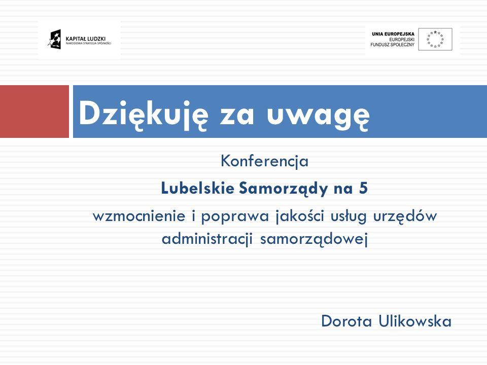 Konferencja Lubelskie Samorządy na 5 wzmocnienie i poprawa jakości usług urzędów administracji samorządowej Dorota Ulikowska Dziękuję za uwagę