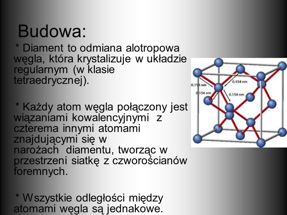 Budowa: * Diament to odmiana alotropowa węgla, która krystalizuje w układzie regularnym (w klasie tetraedrycznej). * Każdy atom węgla połączony jest w