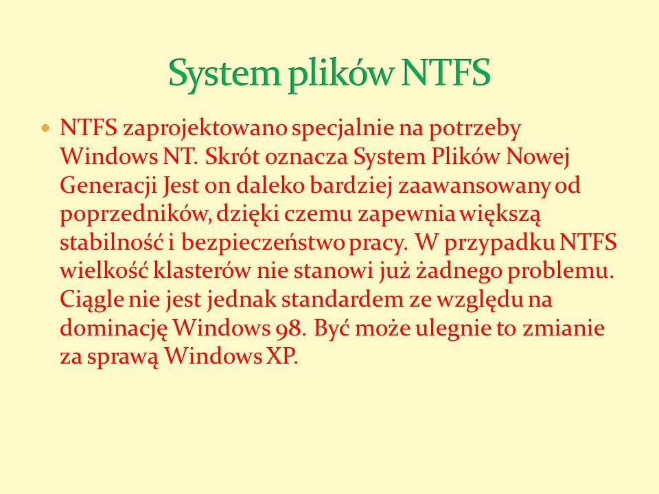NTFS zaprojektowano specjalnie na potrzeby Windows NT. Skrót oznacza System Plików Nowej Generacji Jest on daleko bardziej zaawansowany od poprzednikó