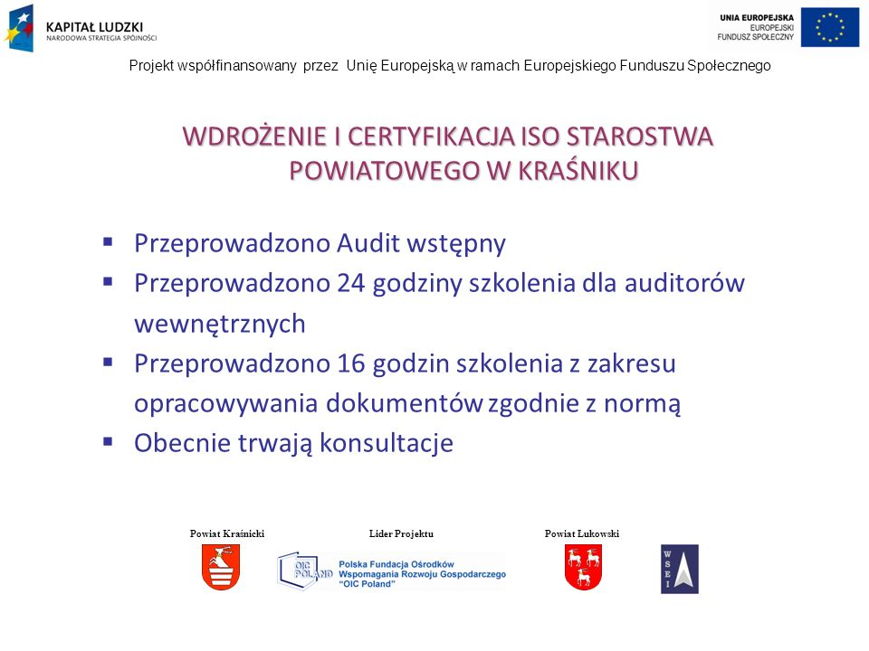 Projekt współfinansowany przez Unię Europejską w ramach Europejskiego Funduszu Społecznego WDROŻENIE I CERTYFIKACJA ISO STAROSTWA POWIATOWEGO W KRAŚNIKU Przeprowadzono Audit wstępny Przeprowadzono 24 godziny szkolenia dla auditorów wewnętrznych Przeprowadzono 16 godzin szkolenia z zakresu opracowywania dokumentów zgodnie z normą Obecnie trwają konsultacje Powiat KraśnickiLider ProjektuPowiat Łukowski