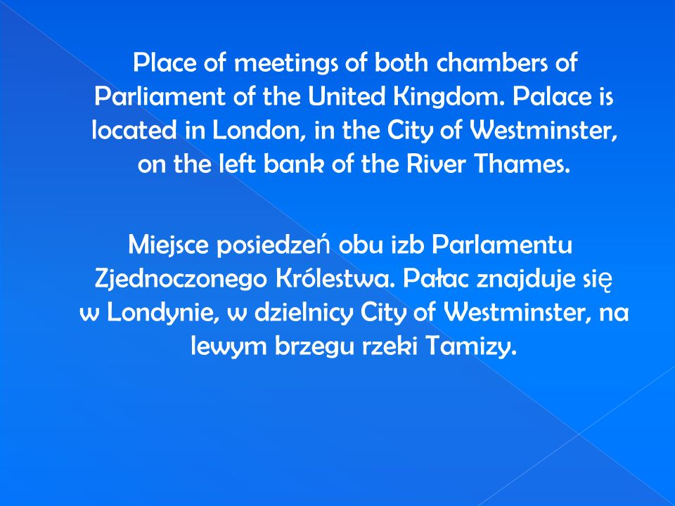 Place of meetings of both chambers of Parliament of the United Kingdom. Palace is located in London, in the City of Westminster, on the left bank of t