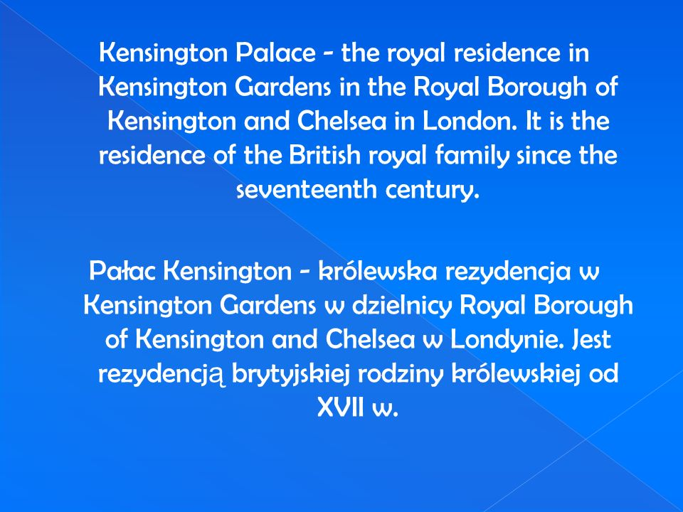 Kensington Palace - the royal residence in Kensington Gardens in the Royal Borough of Kensington and Chelsea in London. It is the residence of the Bri
