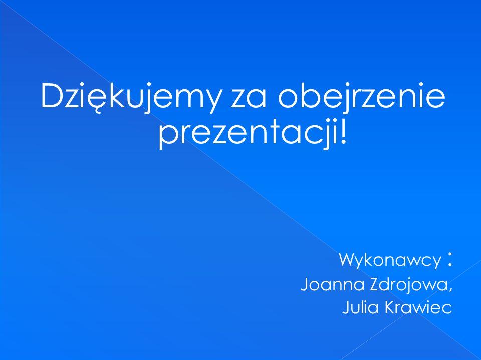 Dziękujemy za obejrzenie prezentacji! Wykonawcy : Joanna Zdrojowa, Julia Krawiec