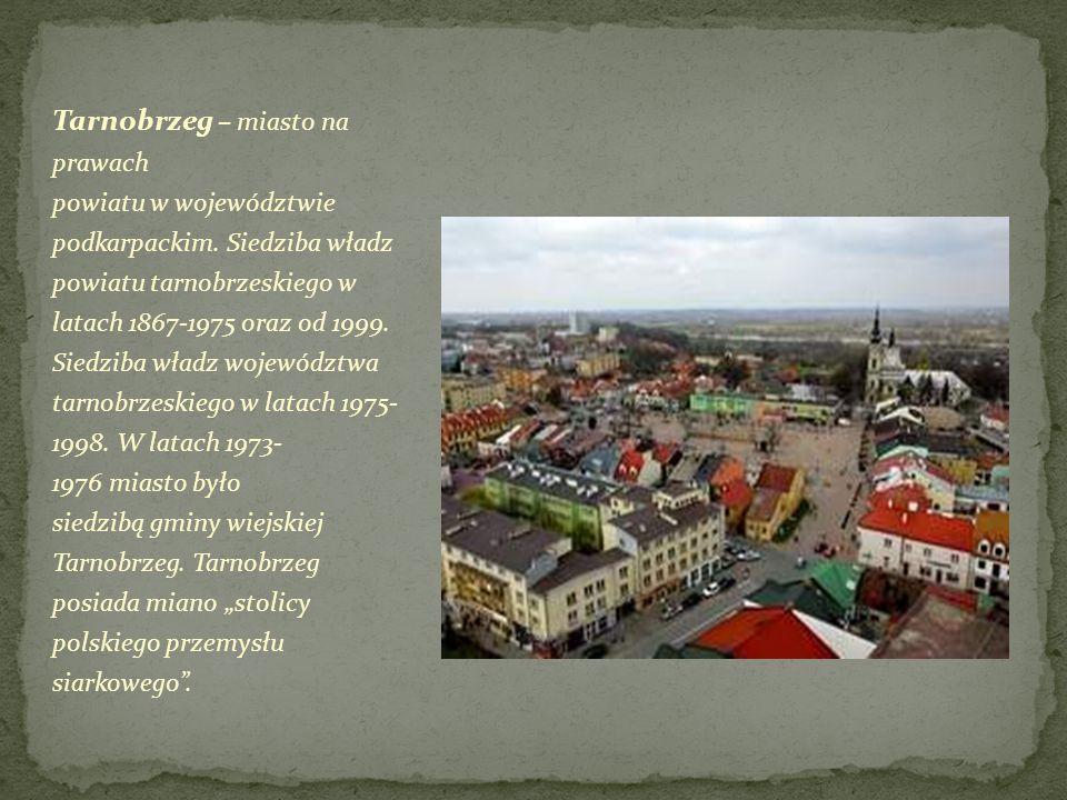 Tarnobrzeg – miasto na prawach powiatu w województwie podkarpackim. Siedziba władz powiatu tarnobrzeskiego w latach 1867-1975 oraz od 1999. Siedziba w