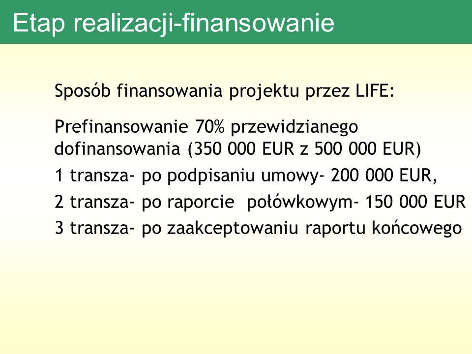 Etap realizacji-finansowanie Sposób finansowania projektu przez LIFE: Prefinansowanie 70% przewidzianego dofinansowania (350 000 EUR z 500 000 EUR) 1 transza- po podpisaniu umowy- 200 000 EUR, 2 transza- po raporcie połówkowym- 150 000 EUR 3 transza- po zaakceptowaniu raportu końcowego