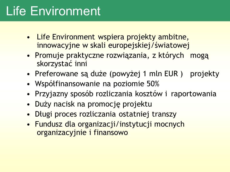 Life Environment Life Environment wspiera projekty ambitne, innowacyjne w skali europejskiej/światowej Promuje praktyczne rozwiązania, z których mogą skorzystać inni Preferowane są duże (powyżej 1 mln EUR ) projekty Współfinansowanie na poziomie 50% Przyjazny sposób rozliczania kosztów i raportowania Duży nacisk na promocję projektu Długi proces rozliczania ostatniej transzy Fundusz dla organizacji/instytucji mocnych organizacyjnie i finansowo