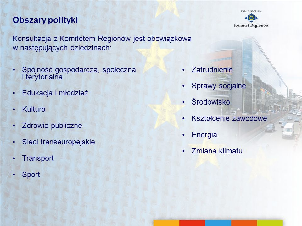 Obszary polityki Konsultacja z Komitetem Regionów jest obowiązkowa w następujących dziedzinach: Spójność gospodarcza, społeczna i terytorialna Edukacj