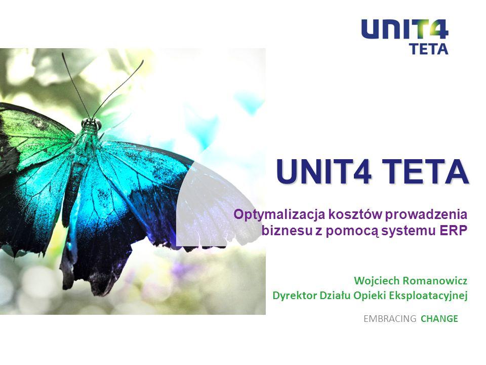 UNIT4 TETA UNIT4 TETA Optymalizacja kosztów prowadzenia biznesu z pomocą systemu ERP EMBRACING CHANGE Wojciech Romanowicz Dyrektor Działu Opieki Ekspl