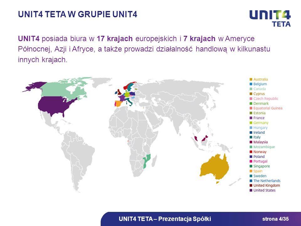strona 4/35 UNIT4 TETA W GRUPIE UNIT4 UNIT4 posiada biura w 17 krajach europejskich i 7 krajach w Ameryce Północnej, Azji i Afryce, a także prowadzi d