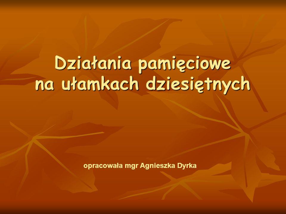 Działania pamięciowe na ułamkach dziesiętnych opracowała mgr Agnieszka Dyrka