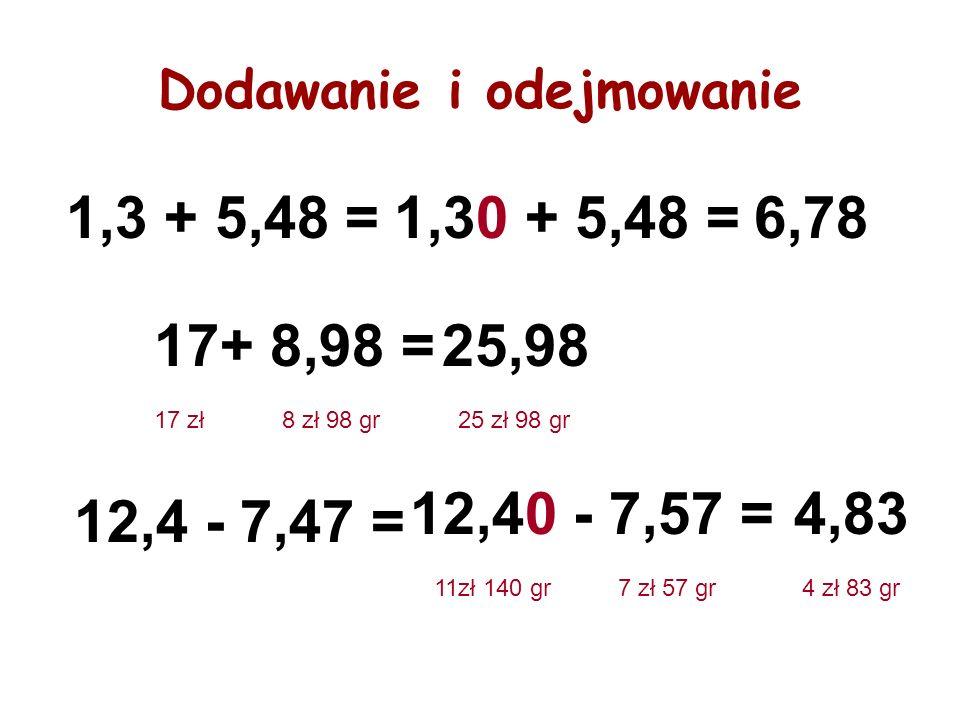 Dodawanie i odejmowanie 1,3 + 5,48 =1,30 + 5,48 =6,78 17+ 8,98 =25,98 17 zł8 zł 98 gr25 zł 98 gr 12,4 - 7,47 = 12,40 - 7,57 =4,83 11zł 140 gr7 zł 57 g