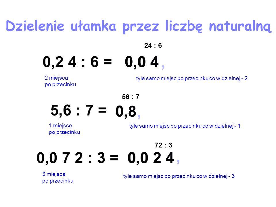 , 2 4 0,0 2 4, 8 0,8 0, 40,0 4 0 72 : 3 Dzielenie ułamka przez liczbę naturalną 0,2 4 : 6 = 24 : 6 2 miejsca po przecinku tyle samo miejsc po przecink