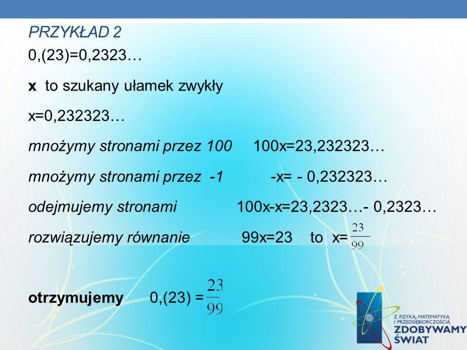 PRZYKŁAD 2 0,(23)=0,2323… x to szukany ułamek zwykły x=0,232323… mnożymy stronami przez 100 100x=23,232323… mnożymy stronami przez -1 -x= - 0,232323… odejmujemy stronami 100x-x=23,2323…- 0,2323… rozwiązujemy równanie 99x=23 to x= otrzymujemy 0,(23) =