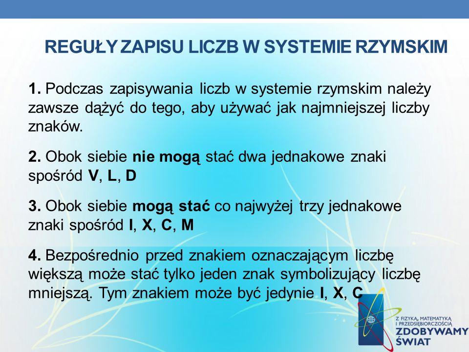 REGUŁY ZAPISU LICZB W SYSTEMIE RZYMSKIM 1. Podczas zapisywania liczb w systemie rzymskim należy zawsze dążyć do tego, aby używać jak najmniejszej licz