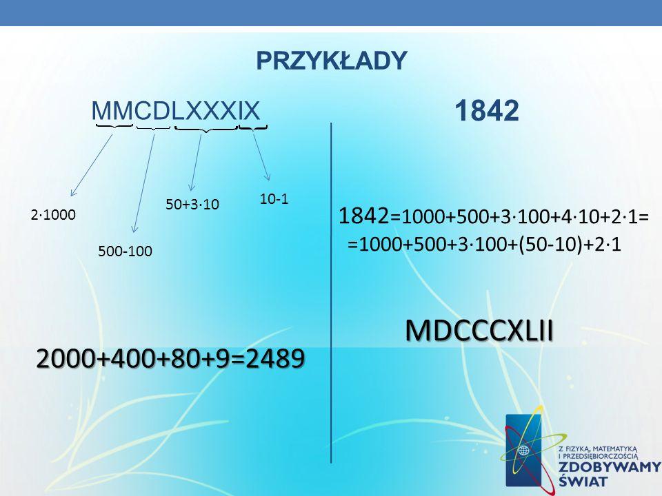 PRZYKŁADY MMCDLXXXIX 1842 21000 500-100 50+310 10-1 2000+400+80+9=2489 1842 =1000+500+3100+410+21= =1000+500+3100+(50-10)+21MDCCCXLII