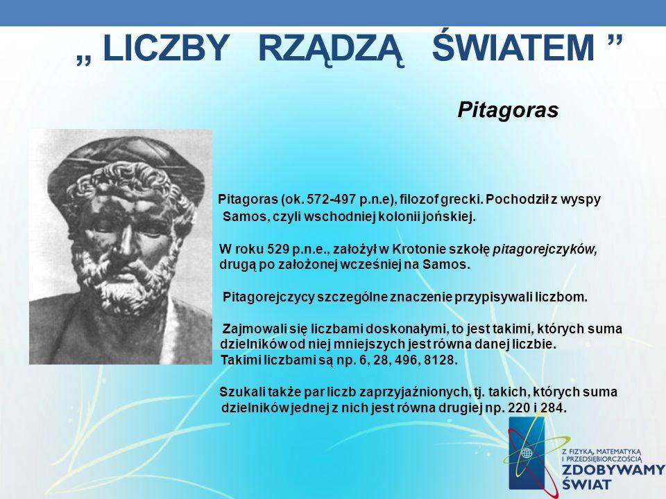 LICZBY RZĄDZĄ ŚWIATEM Pitagoras Pitagoras (ok. 572-497 p.n.e), filozof grecki. Pochodził z wyspy Samos, Samos, czyli wschodniej kolonii jońskiej. W ro