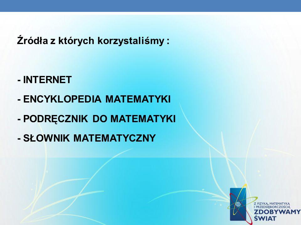 Źródła z których korzystaliśmy : - INTERNET - ENCYKLOPEDIA MATEMATYKI - PODRĘCZNIK DO MATEMATYKI - SŁOWNIK MATEMATYCZNY