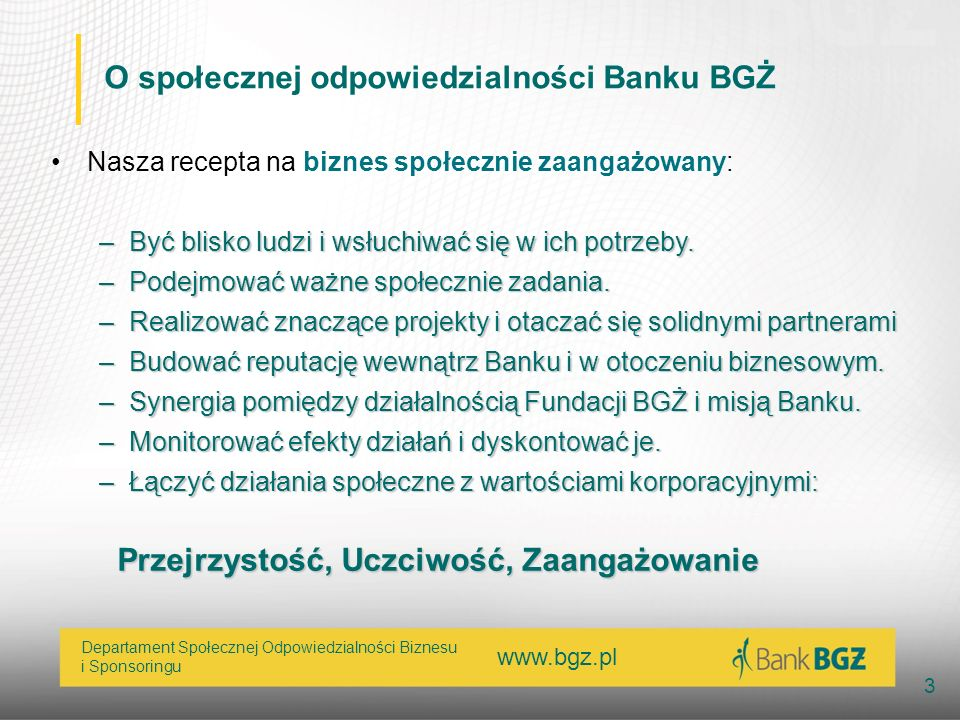 www.bgz.pl 3 Departament Społecznej Odpowiedzialności Biznesu i Sponsoringu O społecznej odpowiedzialności Banku BGŻ Nasza recepta na biznes społeczni