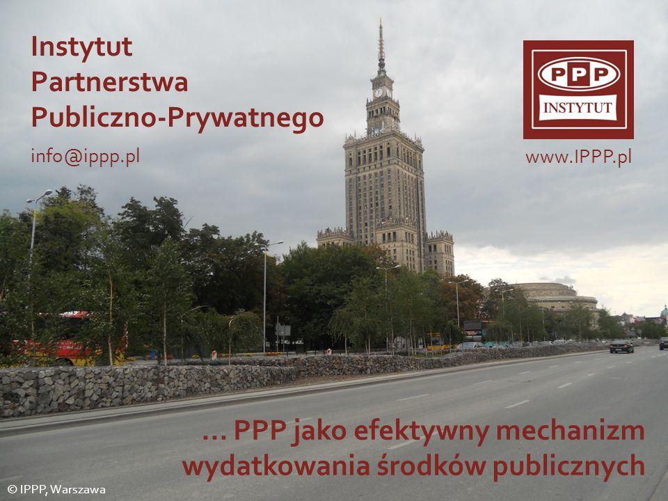 Instytut Partnerstwa Publiczno-Prywatnego info@ippp.pl © IPPP, Warszawa www.IPPP.pl... PPP jako efektywny mechanizm wydatkowania środków publicznych