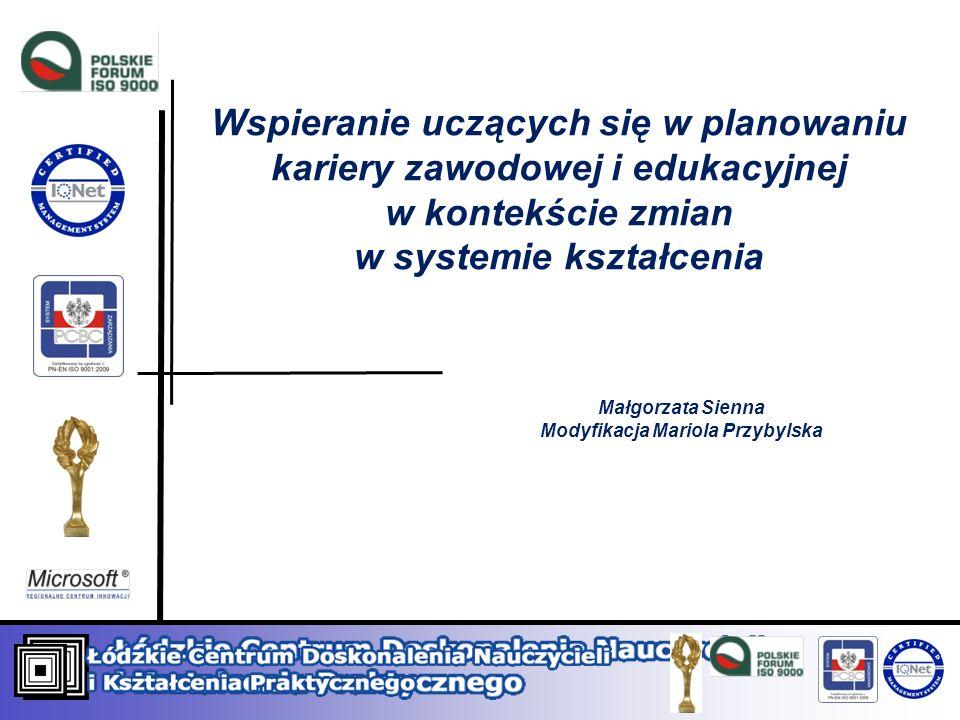 Wspieranie uczących się w planowaniu kariery zawodowej i edukacyjnej w kontekście zmian w systemie kształcenia Małgorzata Sienna Modyfikacja Mariola P