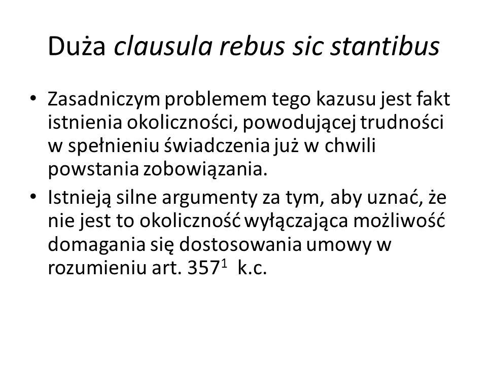 Duża clausula rebus sic stantibus Zasadniczym problemem tego kazusu jest fakt istnienia okoliczności, powodującej trudności w spełnieniu świadczenia już w chwili powstania zobowiązania.