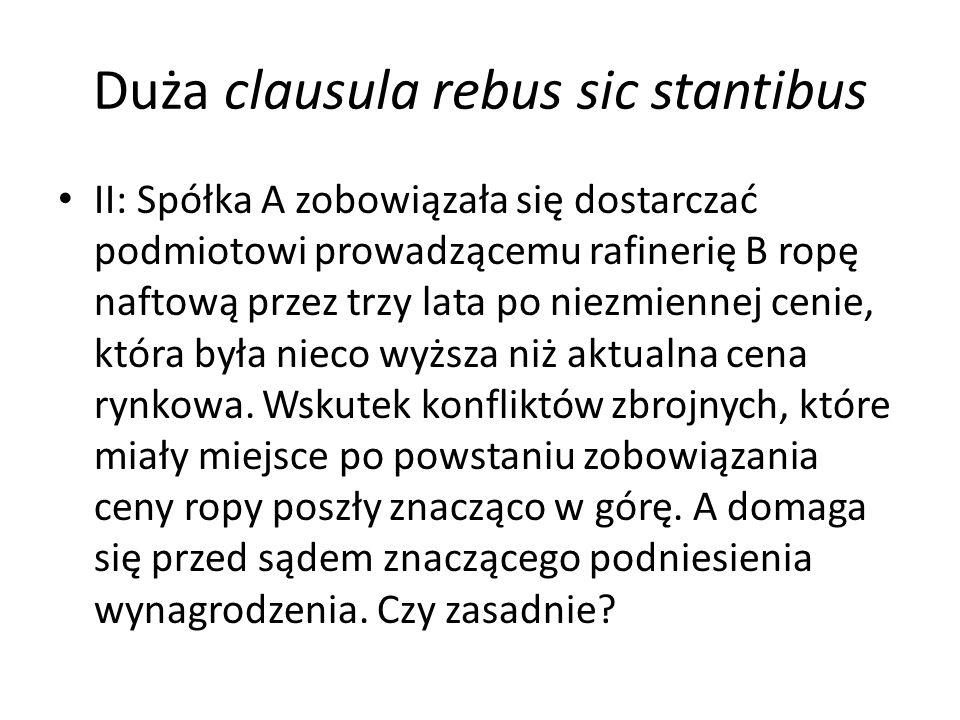 Duża clausula rebus sic stantibus II: Spółka A zobowiązała się dostarczać podmiotowi prowadzącemu rafinerię B ropę naftową przez trzy lata po niezmiennej cenie, która była nieco wyższa niż aktualna cena rynkowa.