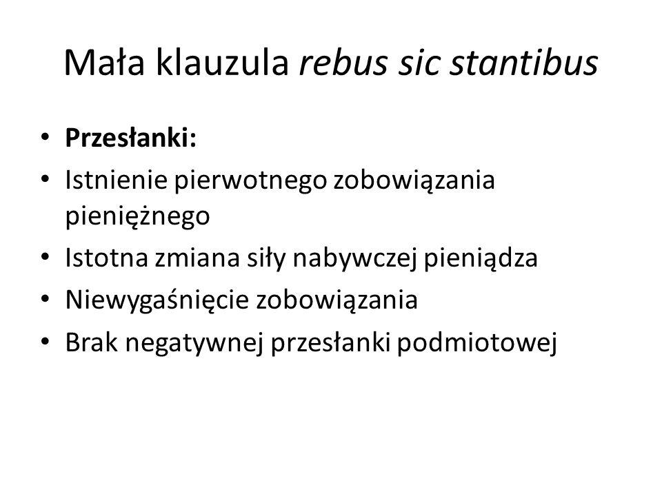 Mała klauzula rebus sic stantibus Przesłanki: Istnienie pierwotnego zobowiązania pieniężnego Istotna zmiana siły nabywczej pieniądza Niewygaśnięcie zobowiązania Brak negatywnej przesłanki podmiotowej