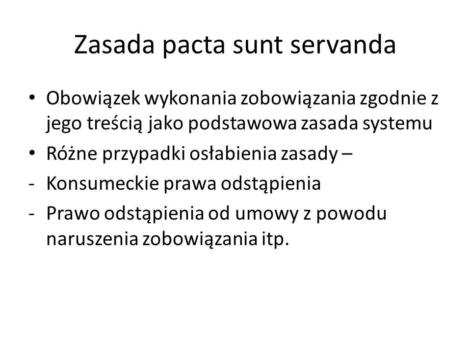 Zasada pacta sunt servanda Obowiązek wykonania zobowiązania zgodnie z jego treścią jako podstawowa zasada systemu Różne przypadki osłabienia zasady – -Konsumeckie prawa odstąpienia -Prawo odstąpienia od umowy z powodu naruszenia zobowiązania itp.