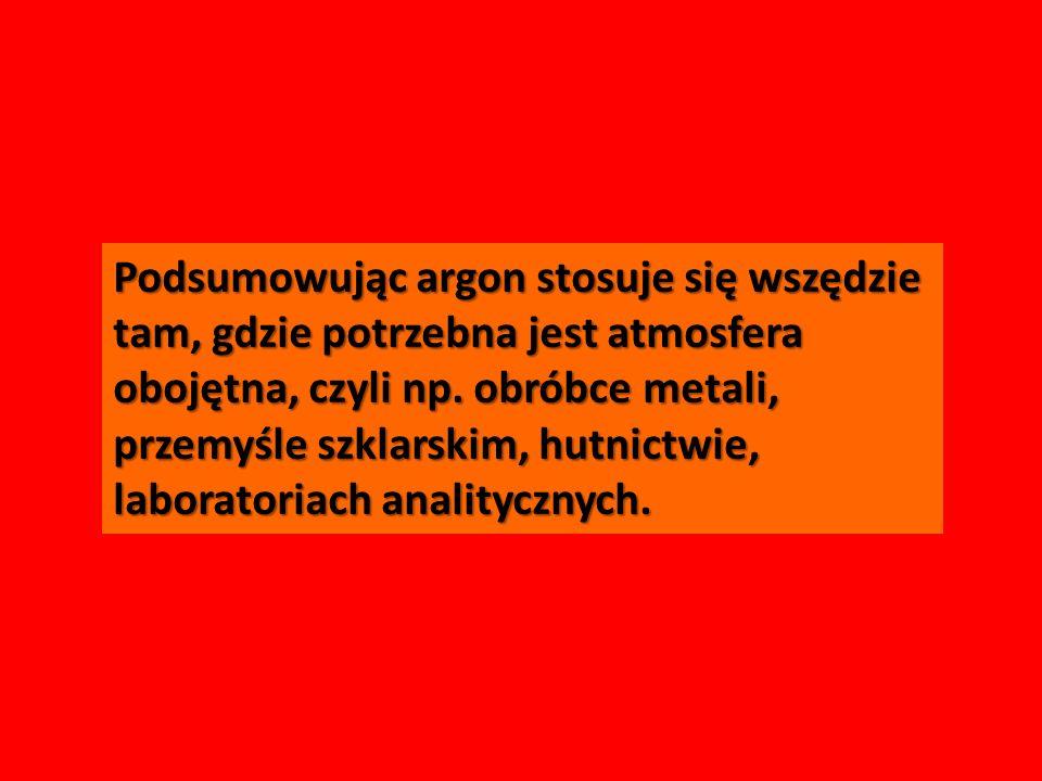 Podsumowując argon stosuje się wszędzie tam, gdzie potrzebna jest atmosfera obojętna, czyli np. obróbce metali, przemyśle szklarskim, hutnictwie, labo