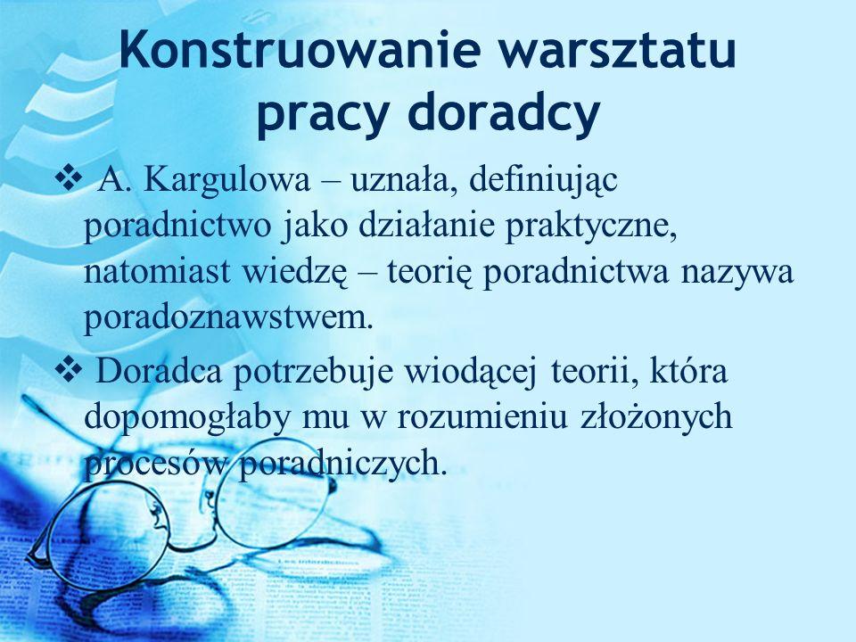 Konstruowanie warsztatu pracy doradcy A. Kargulowa – uznała, definiując poradnictwo jako działanie praktyczne, natomiast wiedzę – teorię poradnictwa n