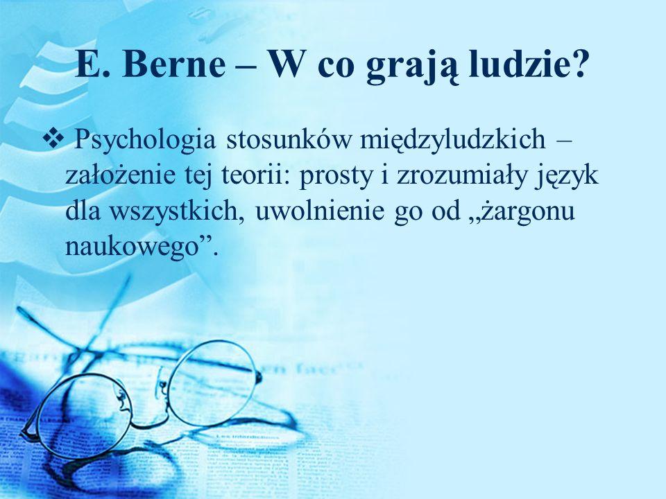 E. Berne – W co grają ludzie? Psychologia stosunków międzyludzkich – założenie tej teorii: prosty i zrozumiały język dla wszystkich, uwolnienie go od