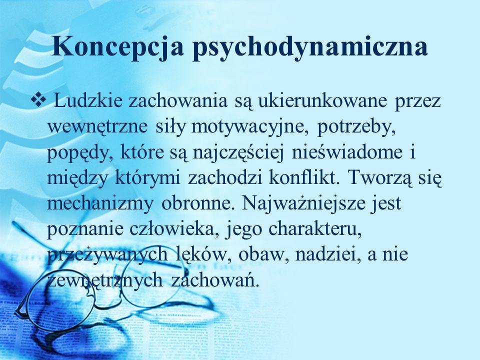 Koncepcja psychodynamiczna Ludzkie zachowania są ukierunkowane przez wewnętrzne siły motywacyjne, potrzeby, popędy, które są najczęściej nieświadome i