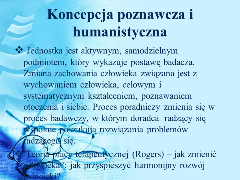 Koncepcja poznawcza i humanistyczna Jednostka jest aktywnym, samodzielnym podmiotem, który wykazuje postawę badacza. Zmiana zachowania człowieka związ