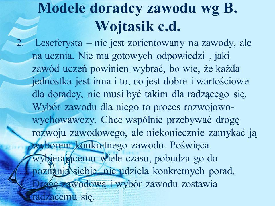 Modele doradcy zawodu wg B. Wojtasik c.d. 2. Leseferysta – nie jest zorientowany na zawody, ale na ucznia. Nie ma gotowych odpowiedzi, jaki zawód ucze