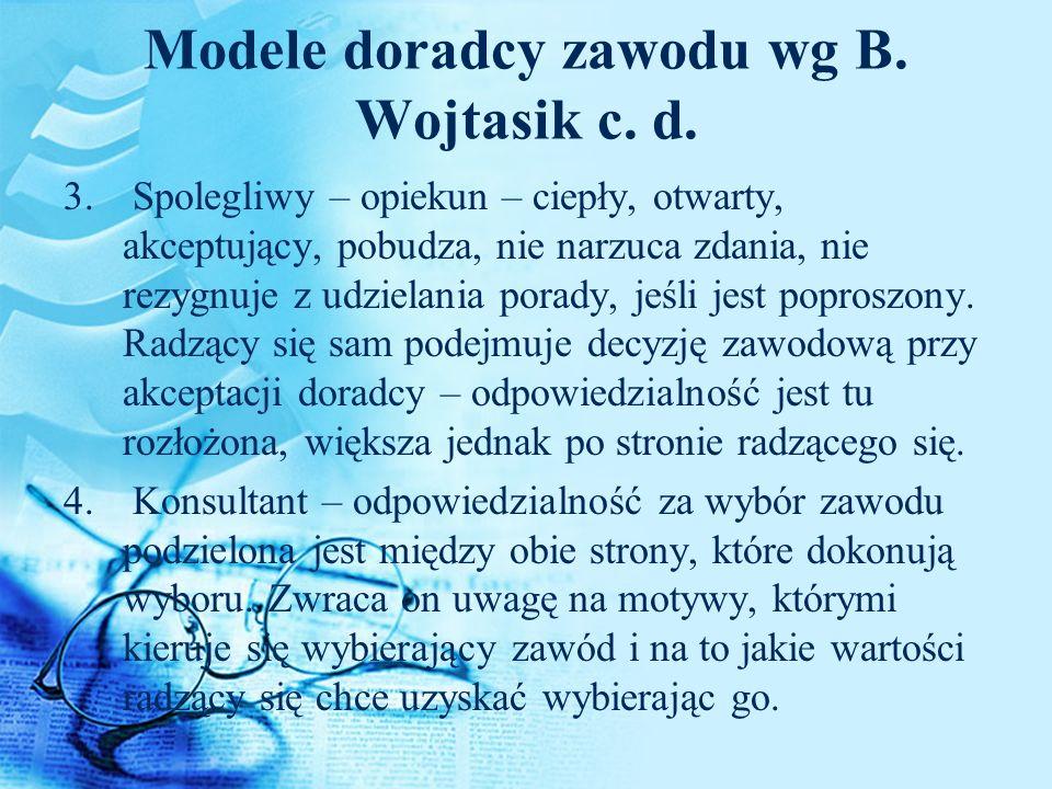 Modele doradcy zawodu wg B. Wojtasik c. d. 3. Spolegliwy – opiekun – ciepły, otwarty, akceptujący, pobudza, nie narzuca zdania, nie rezygnuje z udziel