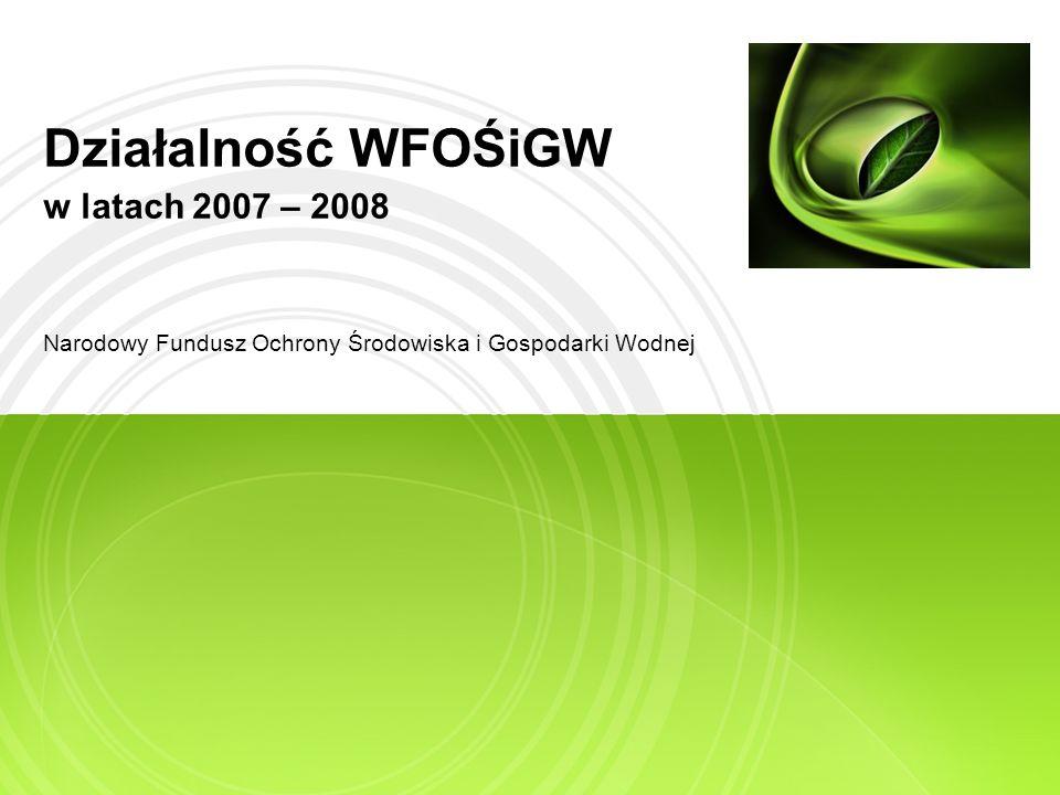 Działalność WFOŚiGW w latach 2007 – 2008 Narodowy Fundusz Ochrony Środowiska i Gospodarki Wodnej