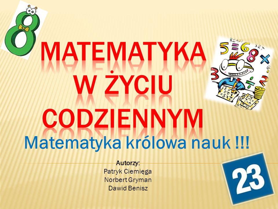 Matematyka królowa nauk !!! Autorzy: Patryk Ciemięga Norbert Gryman Dawid Benisz